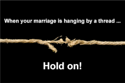 When your marriage is hanging by a thread...HOLD ON!
